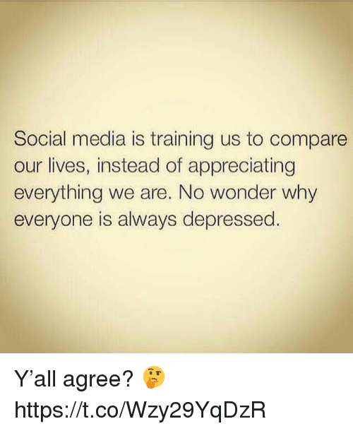 appreciating: Social media is training us to compare  our lives, instead of appreciating  everything we are. No wonder why  everyone is always depressed. Y'all agree? 🤔 https://t.co/Wzy29YqDzR