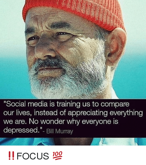 "Bill Murray: Social media is training us to compare  our lives, instead of appreciating everything  we are, No wonder why everyone is  depressed.""- Bill Murray ‼️FOCUS 💯"