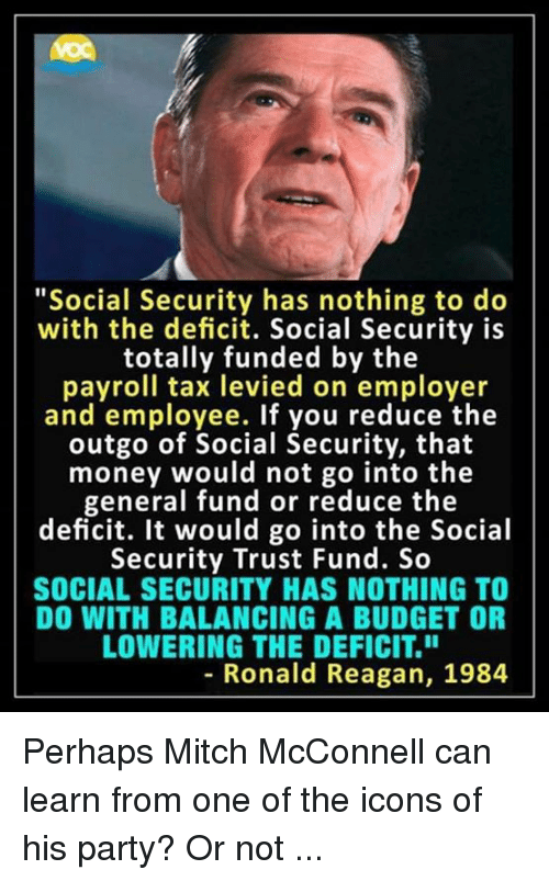 """Memes, Money, and Party: """"Social Security has nothing to do  with the deficit. Social Security is  totally funded by the  payroll tax levied on employer  and employee. If you reduce the  outgo of Social Security, that  money would not go into the  general fund or reduce the  deficit. It would go into the Social  Security Trust Fund. So  SOCIAL SECURITY HAS NOTHING TO  DO WITH BALANCING A BUDGET OR  LOWERING THE DEFICIT.""""  8  - Ronald Reagan, 1984 Perhaps Mitch McConnell can learn from one of the icons of his party? Or not ..."""