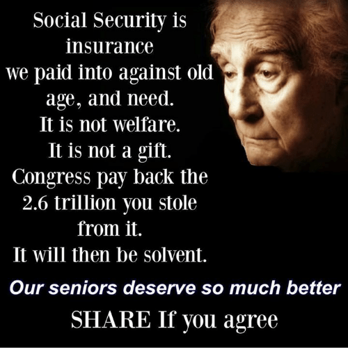 Share If You Agree: Social Security is  insurance  we paid into against old  age, and need.  It is not welfare.  It is not a gift.  Congress pay back the  2.6 trillion you stole  from it.  It will then be solvent.  Our seniors deserve so much better  SHARE If you agree