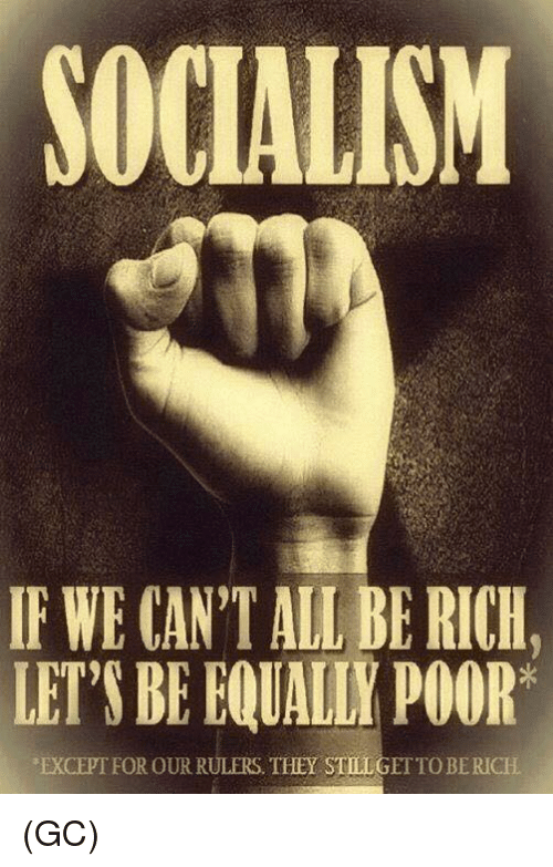 Memes, Socialism, and 🤖: SOCIALISM  IF WE CAN'T ALL BE RICH,  LET'S BE EQUALLY POOR  EXCEPTFOR OUR RULERS. THEYSTELGI  OBERICH (GC)