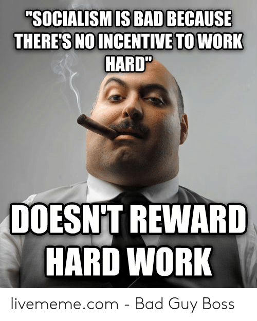 "Hard Work Meme: ""SOCIALISM IS BAD BECAUSE  THERE'S NOINCENTIVE TO WORK  HARD  DOESNT REWARD  HARD WORK livememe.com - Bad Guy Boss"