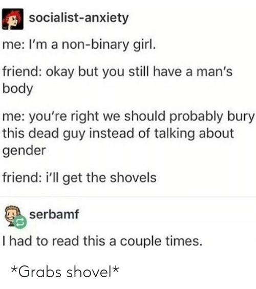 binary: socialist-anxiety  me: I'm a non-binary girl.  friend: okay but you still have a man's  body  me: you're right we should probably bury  this dead guy instead of talking about  gender  friend: i'll get the shovels  serbamf  I had to read this a couple times. *Grabs shovel*