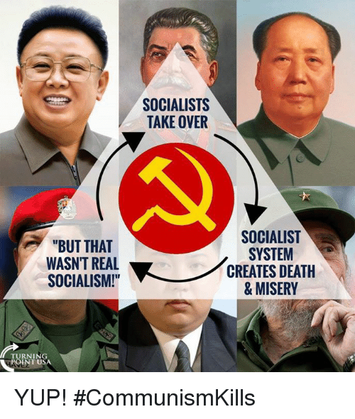 """Memes, Death, and Socialism: SOCIALISTS  TAKE OVER  """"BUT THAT  WASN'T REAL  SOCIALISM!  SOCIALIST  SYSTEM  CREATES DEATH  & MISERY  TURNING  -POI  INT USA YUP! #CommunismKills"""