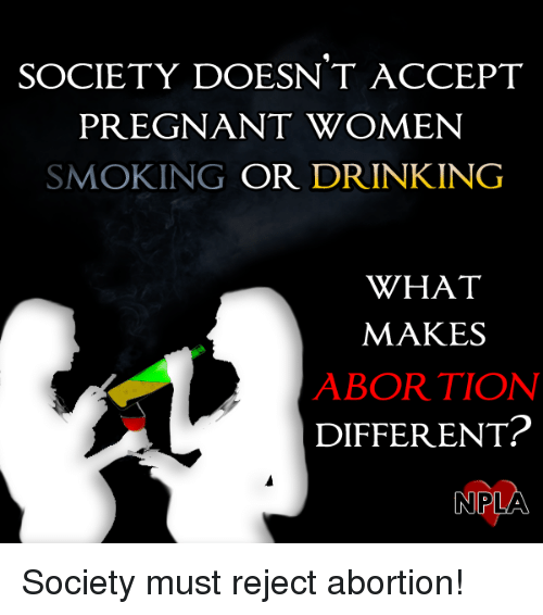 Npla: SOCIETY DOESNT ACCEPT  PREGNANT WOMEN  SMOKING OR DRINKING  WHAT  MAKES  ABORTION  DIFFERENT?  NPLA Society must reject abortion!