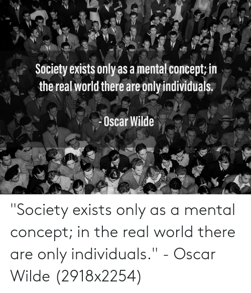 "real world: ""Society exists only as a mental concept; in the real world there are only individuals."" - Oscar Wilde (2918x2254)"