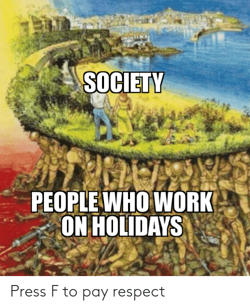 respect: SOCIETY  PEOPLE WHO WORK  ON HOLIDAYS Press F to pay respect