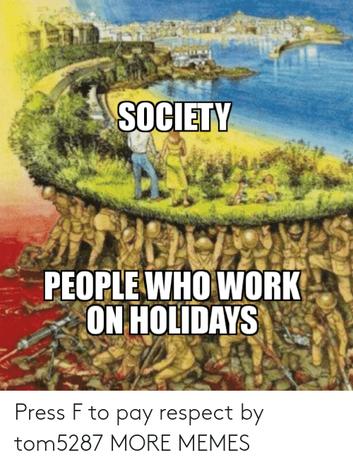 respect: SOCIETY  PEOPLE WHO WORK  ON HOLIDAYS Press F to pay respect by tom5287 MORE MEMES