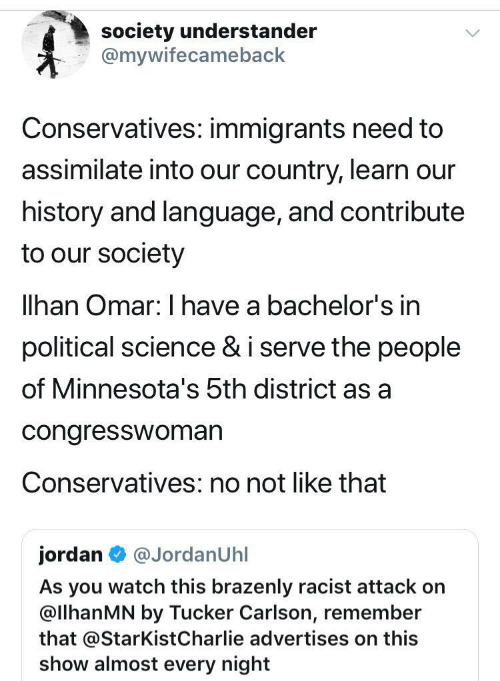Our Society: society understander  @mywifecameback  Conservatives: immigrants need to  assimilate into our country, learn our  history and language, and contribute  to our society  lhan Omar: I have a bachelor's in  political science & i serve the people  of Minnesota's 5th district as a  congresswoman  Conservatives: no not like that  jordan  @JordanUhl  As you watch this brazenly racist attack on  @llhanMN by Tucker Carlson, remember  that @StarKist Charlie advertises on this  show almost every night