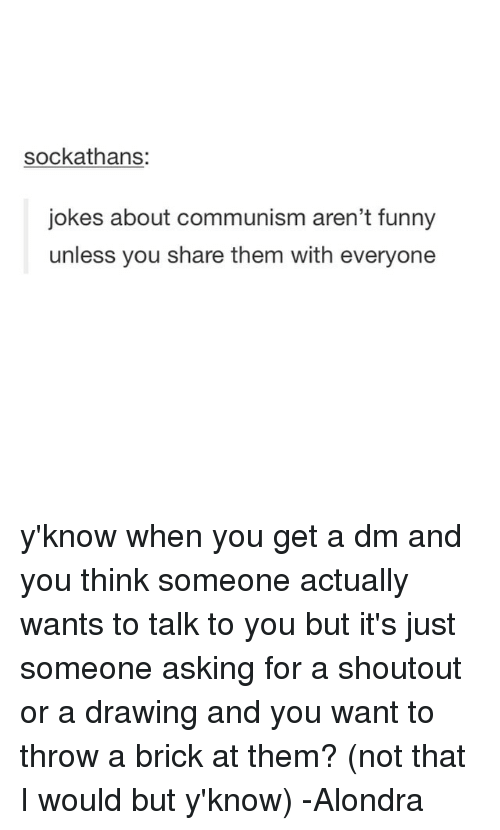 A Dm: sockathans:  jokes about communism aren't funny  unless you share them with everyone y'know when you get a dm and you think someone actually wants to talk to you but it's just someone asking for a shoutout or a drawing and you want to throw a brick at them? (not that I would but y'know) -Alondra