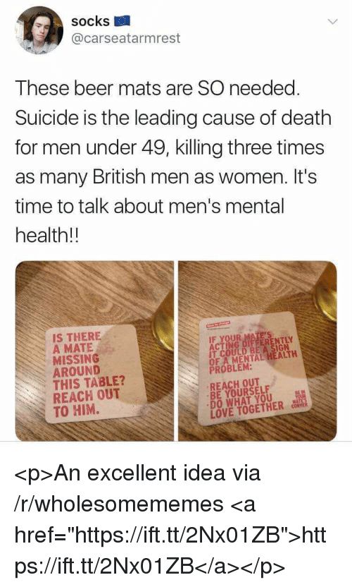 """Beer, Love, and Death: socks  @carseatarmrest  These beer mats are SO needed  Suicide is the leading cause of death  for men under 49, killing three times  as many British men as women. It's  time to talk about men's mental  health!!  IS THERE  A MATE  MISSING  AROUND  THIS TABLE?  REACH OUT  TO HIM.  IT COULD BE A SIGN  OF A MENTAL HEALTH  PROBLEM:  REACH OUT  BE YOURSELF  DO WHAT YOU  LOVE TOGETHER <p>An excellent idea via /r/wholesomememes <a href=""""https://ift.tt/2Nx01ZB"""">https://ift.tt/2Nx01ZB</a></p>"""