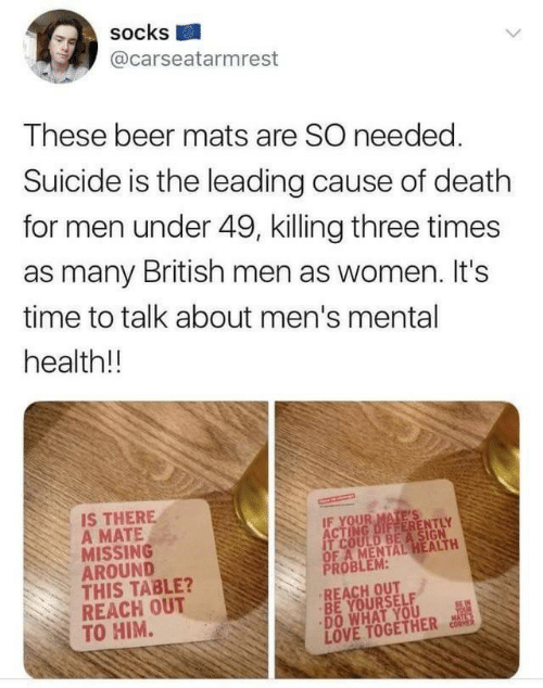 Beer, Love, and Death: socks  @carseatarmrest  These beer mats are SO needed.  Suicide is the leading cause of death  for men under 49, killing three times  as many British men as women. It's  time to talk about men's mental  health!!  IS THERE  A MATE  MISSING  AROUND  THIS TABLE?  REACH OUT  TO HIM.  IF YOUR MATE'S  ACTING DIFFERENTLY  IT COULD BEA SIGN  OF A MENTAL HEALTH  PROBLEM:  REACH OUT  BE YOURSELF  DO WHAT YOU  LOVE TOGETHER  BEIN  YOUR  MATL'S  CORMER