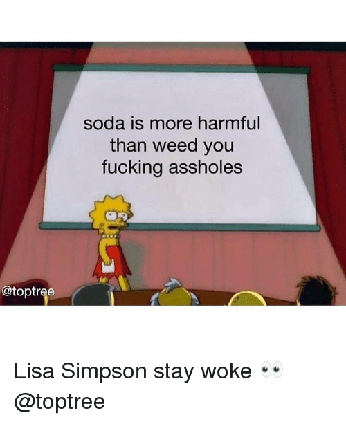 Fucking, Lisa Simpson, and Soda: soda is more harmful  than weed you  fucking assholes  @toptree Lisa Simpson stay woke 👀 @toptree