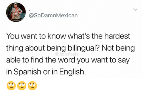 Memes, Spanish, and Word: @SoDamnMexican  You want to know what's the hardest  thing about being bilingual? Not being  able to find the word you want to say  in Spanish or in English. 🙄🙄🙄