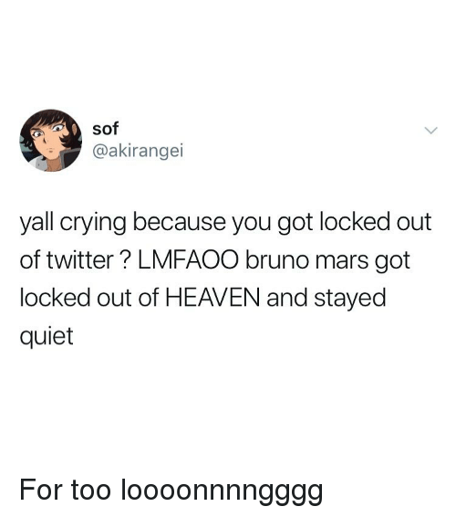 Bruno Mars, Crying, and Heaven: sof  @akirangei  yall crying because you got locked out  of twitter? LMFAOO bruno mars got  locked out of HEAVEN and stayed  quiet For too loooonnnngggg