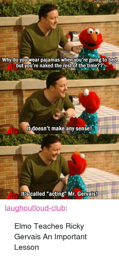 """Ricky Gervais: sofapizza  tumbl  Why do you wear pajamas when you're going to bed  but you're naked the restof the time??  It doesn't make any sense!  It?s called """"acting"""" Mr. Gervais <p><a href=""""http://laughoutloud-club.tumblr.com/post/173602274472/elmo-teaches-ricky-gervais-an-important-lesson"""" class=""""tumblr_blog"""">laughoutloud-club</a>:</p>  <blockquote><p>Elmo Teaches Ricky Gervais An Important Lesson</p></blockquote>"""