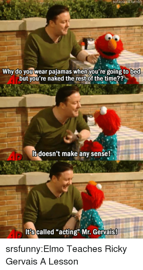 """Ricky Gervais: sofapizza  tumbl  Why do you wear pajamas when you're going to bed  but you're naked the restof the time??  It doesn't make any sense!  It?s called """"acting"""" Mr. Gervais srsfunny:Elmo Teaches Ricky Gervais A Lesson"""