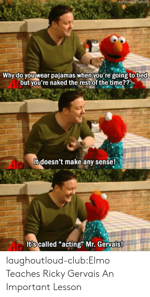 """Ricky Gervais: sofapizza  tumbl  Why do you wear pajamas when you're going to bed  but you're naked the restof the time??  It doesn't make any sense!  It?s called """"acting"""" Mr. Gervais laughoutloud-club:Elmo Teaches Ricky Gervais An Important Lesson"""