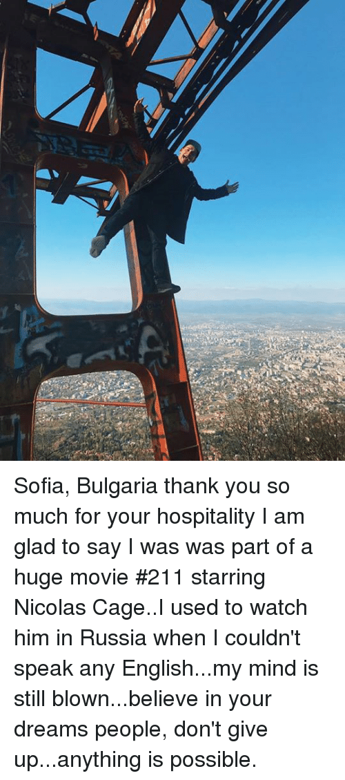 Memes, Nicolas Cage, and Thank You: Sofia, Bulgaria thank you so much for your hospitality I am glad to say I was was part of a huge movie #211 starring Nicolas Cage..I used to watch him in Russia when I couldn't speak any English...my mind is still blown...believe in your dreams people, don't give up...anything is possible.