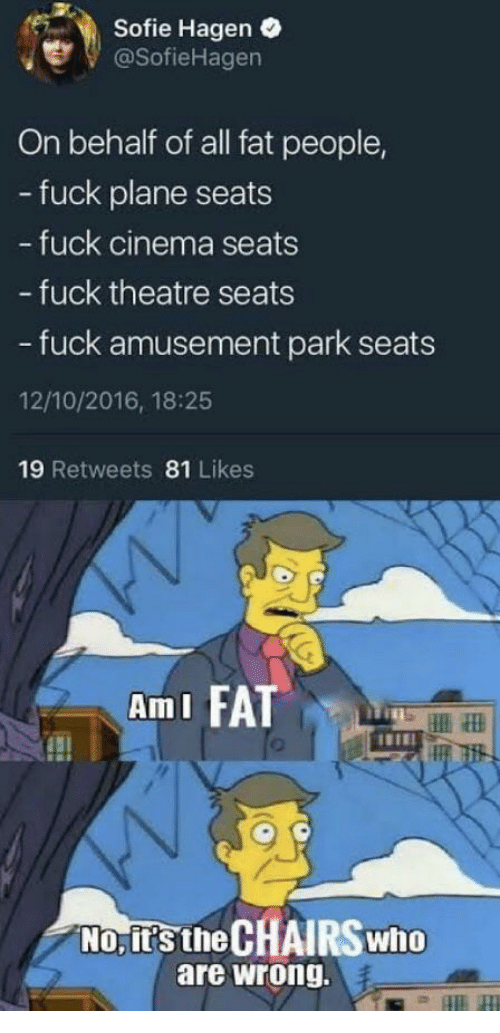 Fuck, Fat, and Theatre: Sofie Hagen .  @SofieHagen  On behalf of all fat people,  - fuck plane seats  fuck cinema seats  - fuck theatre seats  - fuck amusement park seats  12/10/2016, 18:25  19 Retweets 81 Likes  AmI FATT  No, it's the CHAIRSwho  are wrong.