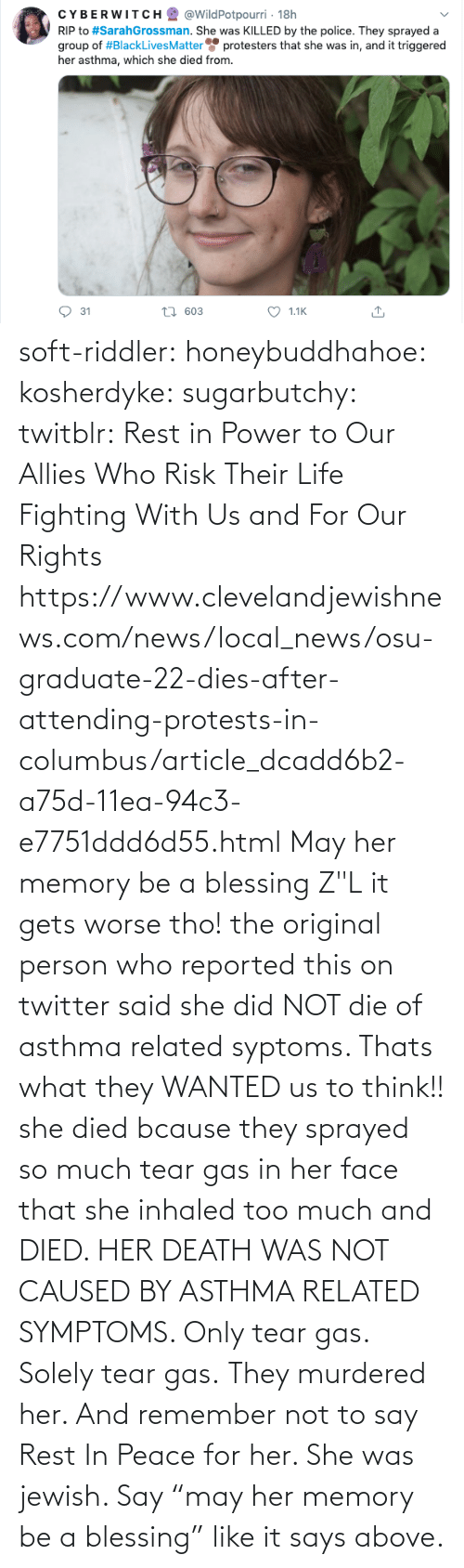 "She Did: soft-riddler:  honeybuddhahoe:  kosherdyke:  sugarbutchy:  twitblr: Rest in Power to Our Allies Who Risk Their Life Fighting With Us and For Our Rights https://www.clevelandjewishnews.com/news/local_news/osu-graduate-22-dies-after-attending-protests-in-columbus/article_dcadd6b2-a75d-11ea-94c3-e7751ddd6d55.html    May her memory be a blessing Z""L  it gets worse tho! the original person who reported this on twitter said she did NOT die of asthma related syptoms. Thats what they WANTED us to think!! she died bcause they sprayed so much tear gas in her face that she inhaled too much and DIED. HER DEATH WAS NOT CAUSED BY ASTHMA RELATED SYMPTOMS. Only tear gas. Solely tear gas. They murdered her.     And remember not to say Rest In Peace for her. She was jewish. Say ""may her memory be a blessing"" like it says above."