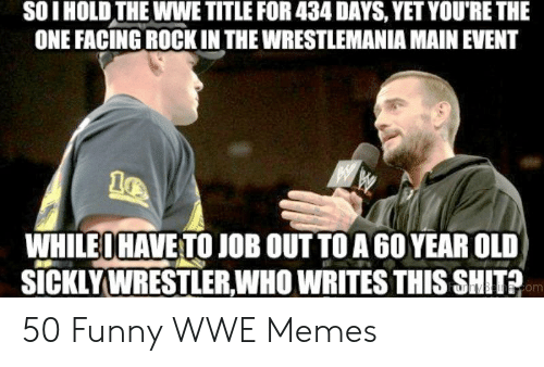 Wwe Memes 2017: SOI HOLD THE WWE TITLE FOR 434 DAYS, YET YOU'RE THE  ONE FACING ROCKIN THE WRESTLEMANIA MAIN EVENT  WHILEOHAVE TO JOB OUT TOA6O YEAR OLD  SICKLYWRESTLER,WHO WRITES THIS SHITA  om 50 Funny WWE Memes