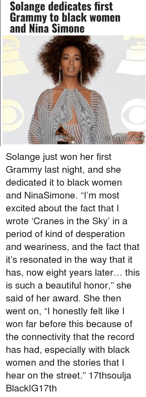 """Nina Simone: Solange dedicates first  Grammy to black women  and Nina Simone  17th soulia4 Solange just won her first Grammy last night, and she dedicated it to black women and NinaSimone. """"I'm most excited about the fact that I wrote 'Cranes in the Sky' in a period of kind of desperation and weariness, and the fact that it's resonated in the way that it has, now eight years later… this is such a beautiful honor,"""" she said of her award. She then went on, """"I honestly felt like I won far before this because of the connectivity that the record has had, especially with black women and the stories that I hear on the street."""" 17thsoulja BlackIG17th"""