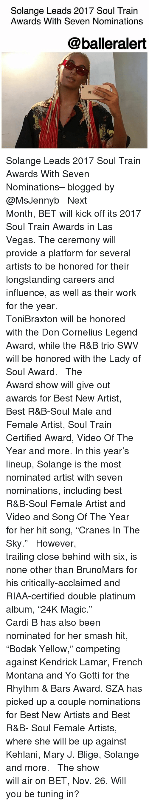 """song of the year: Solange Leads 2017 Soul Train  Awards With Seven Nominations  @balleralert Solange Leads 2017 Soul Train Awards With Seven Nominations– blogged by @MsJennyb ⠀⠀⠀⠀⠀⠀⠀ ⠀⠀⠀⠀⠀⠀⠀ Next Month, BET will kick off its 2017 Soul Train Awards in Las Vegas. The ceremony will provide a platform for several artists to be honored for their longstanding careers and influence, as well as their work for the year. ⠀⠀⠀⠀⠀⠀⠀ ⠀⠀⠀⠀⠀⠀⠀ ToniBraxton will be honored with the Don Cornelius Legend Award, while the R&B trio SWV will be honored with the Lady of Soul Award. ⠀⠀⠀⠀⠀⠀⠀ ⠀⠀⠀⠀⠀⠀⠀ The Award show will give out awards for Best New Artist, Best R&B-Soul Male and Female Artist, Soul Train Certified Award, Video Of The Year and more. In this year's lineup, Solange is the most nominated artist with seven nominations, including best R&B-Soul Female Artist and Video and Song Of The Year for her hit song, """"Cranes In The Sky."""" ⠀⠀⠀⠀⠀⠀⠀ ⠀⠀⠀⠀⠀⠀⠀ However, trailing close behind with six, is none other than BrunoMars for his critically-acclaimed and RIAA-certified double platinum album, """"24K Magic."""" ⠀⠀⠀⠀⠀⠀⠀ ⠀⠀⠀⠀⠀⠀⠀ Cardi B has also been nominated for her smash hit, """"Bodak Yellow,"""" competing against Kendrick Lamar, French Montana and Yo Gotti for the Rhythm & Bars Award. SZA has picked up a couple nominations for Best New Artists and Best R&B- Soul Female Artists, where she will be up against Kehlani, Mary J. Blige, Solange and more. ⠀⠀⠀⠀⠀⠀⠀ ⠀⠀⠀⠀⠀⠀⠀ The show will air on BET, Nov. 26. Will you be tuning in?"""
