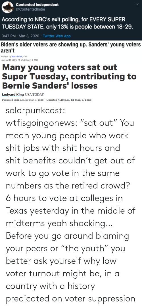 "Jobs: solarpunkcast:  wtfisgoingonews:   ""sat out"" You mean young people who work shit jobs with shit hours and shit benefits couldn't get out of work to go vote in the same numbers as the retired crowd? 6 hours to vote at colleges in Texas yesterday in the middle of midterms yeah shocking…    Before you go around blaming your peers or ""the youth"" you better ask yourself why low voter turnout might be, in a country with a history predicated on voter suppression"