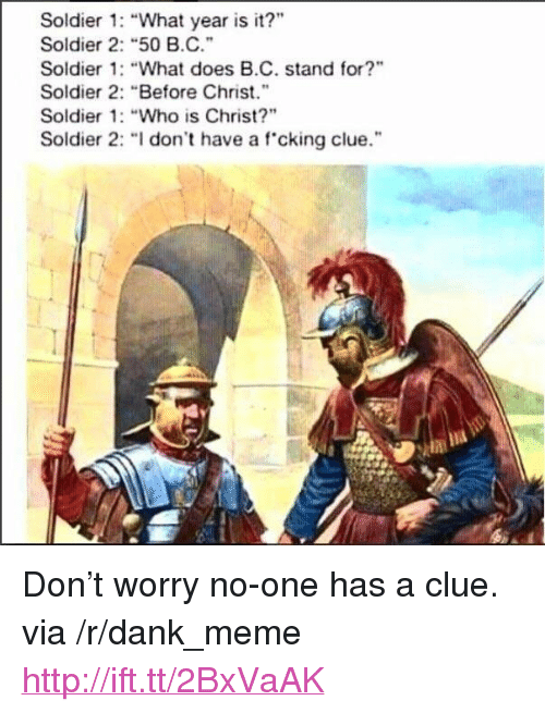 "what year is it: Soldier 1: ""What year is it?""  Soldier 2: ""50 B.C.  Soldier : ""What does B.C. stand for?  Soldier 2: ""Before Chris.""  Soldier 1: ""Who is Christ?""  Soldier 2: "" don't have a fcking clue.  id <p>Don&rsquo;t worry no-one has a clue. via /r/dank_meme <a href=""http://ift.tt/2BxVaAK"">http://ift.tt/2BxVaAK</a></p>"