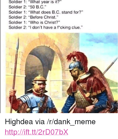 "what year is it: Soldier  1: ""What year is  it?""  Soldier 2: ""50 B.C.""  Soldier 1: ""What does B.C. stand for?""  Soldier 2: Before Christ.""  Soldier 1: ""Who is Christ?""  Soldier 2: "" don't have a f cking clue."" <p>Highdea via /r/dank_meme <a href=""http://ift.tt/2rD07bX"">http://ift.tt/2rD07bX</a></p>"