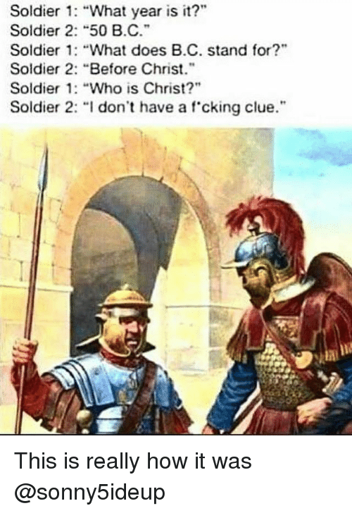 "what year is it: Soldier : ""What year is it?""  Soldier 2: ""50 B.C.  Soldier 1: ""What does B.C. stand for?""  Soldier 2: ""Before Christ.""  Soldier 1: ""Who is Christ?""  Soldier 2· ""I don't have a f.cking clue."". This is really how it was @sonny5ideup"