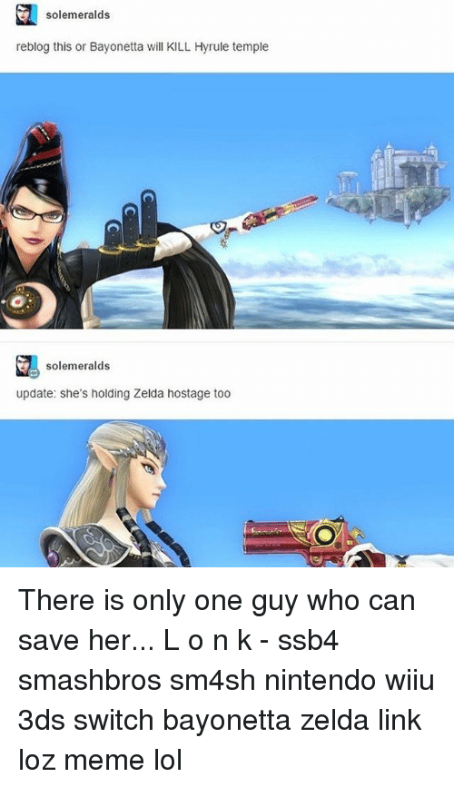 Meme Lol: solemeralds  reblog this or Bayonetta will KILL Hyrule temple  solemeralds  update: she's holding Zelda hostage too There is only one guy who can save her... L o n k - ssb4 smashbros sm4sh nintendo wiiu 3ds switch bayonetta zelda link loz meme lol