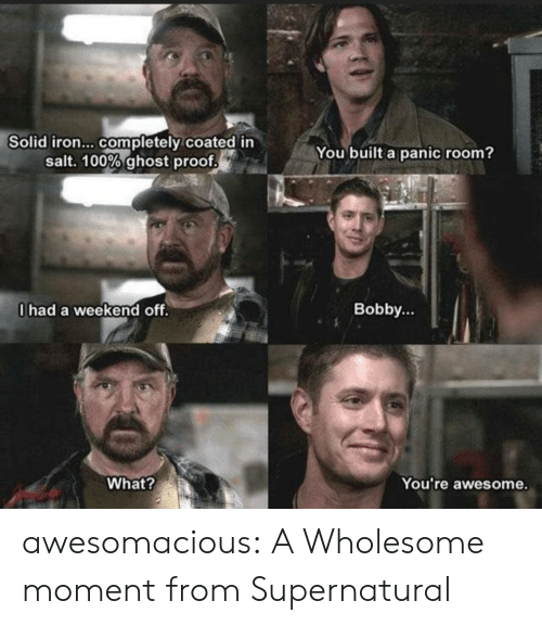 panic: Solid iron... completely coated in  salt. 100% ghost proof  You built a panic room?  0had a weekend off.  Bobby...  What?  You're awesome. awesomacious:  A Wholesome moment from Supernatural