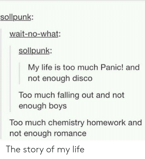 panic: sollpunk:  wait-no-what:  sollpunk:  My life is too much Panic! and  not enough disco  Too much falling out and not  enough boys  Too much chemistry homework and  not enough romance The story of my life