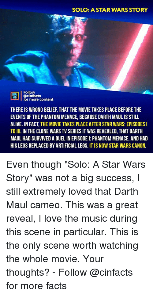 "Alive, Facts, and Love: SOLO: ASTAR WARS STORY  Follow  ONA  o @cinfactsontont  for more content  THERE IS WRONG BELIEF, THAT THE MOVIE TAKES PLACE BEFORE THE  EVENTS OF THE PHANTOM MENACE, BECAUSE DARTH MAUL IS STILL  ALIVE. IN FACT, THE MOVIE TAKES PLACE AFTER STAR WARS: EPISODES I  TO II. IN THE CLONE WARS TV SERIES IT WAS REVEALED, THAT DARTH  MAUL HAD SURVIVED A DUEL IN EPISODE I: PHANTOM MENACE, AND HAD  HIS LEGS REPLACED BY ARTIFICIAL LEGS. IT IS NOW STAR WARS CANON. Even though ""Solo: A Star Wars Story"" was not a big success, I still extremely loved that Darth Maul cameo. This was a great reveal, I love the music during this scene in particular. This is the only scene worth watching the whole movie. Your thoughts?⠀ -⠀⠀ Follow @cinfacts for more facts"