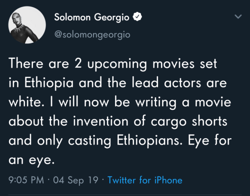 writing: Solomon Georgio  @solomongeorgio  There are 2 upcoming movies set  in Ethiopia and the lead actors are  white. I will now be writing a movie  about the invention of cargo shorts  and only casting Ethiopians. Eye for  an eye.  9:05 PM · 04 Sep 19 · Twitter for iPhone