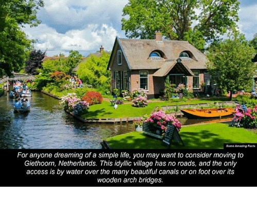 simple life: Some Amazing Facts  For anyone dreaming of a simple life, you may want to consider moving to  Giethoorn, Netherlands. This idyllic village has no roads, and the only  access is by water over the many beautiful canals or on foot over its  wooden arch bridges.
