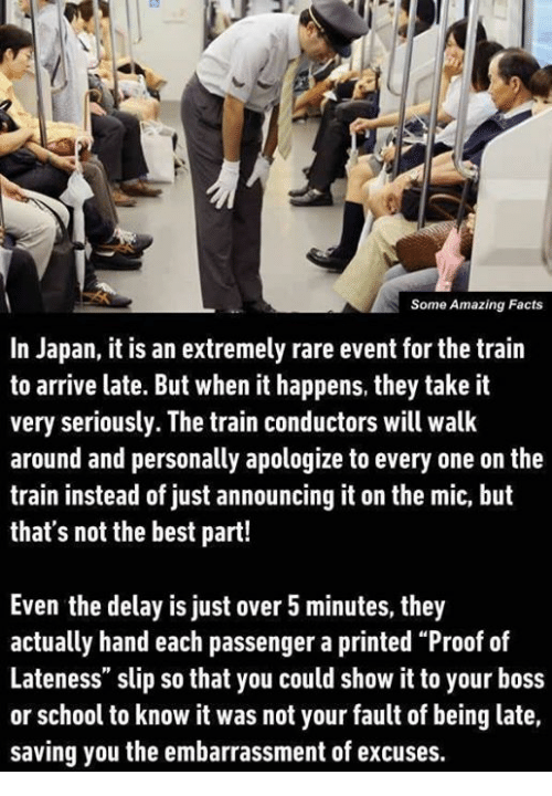 """It Was Not Your Fault: Some Amazing Facts  In Japan, it is an extremely rare event for the train  to arrive late. But when it happens, they take it  very seriously. The train conductors will walk  around and personally apologize to every one on the  train instead of just announcing it on the mic, but  that's not the best part!  Even the delay is just over 5 minutes, they  actually hand each passenger a printed """"Proof of  Lateness"""" slip so that you could show it to your boss  or school to know it was not your fault of being late,  saving you the embarrassment of excuses."""