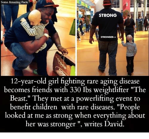 """weightlifter: Some Amazing Facts  STRONG  STRONGER->  12-year-old girl fighting rare aging disease  becomes friends with 330 Ibs weightlifter """"The  Beast."""" They met at a powerlifting event to  benefit children with rare diseases. """"People  looked at me as strong when everything about  her was stronger writes David."""