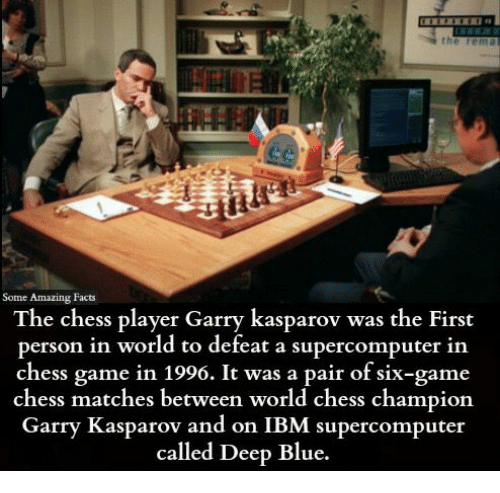 Facts, Memes, and Blue: Some Amazing Facts  The chess player Garry kasparov was the First  person in world to defeat a supercomputer in  chess game 1996. It was a pair of six-game  chess matches between world chess champion  Garry Kasparov and on IBM supercomputer  called Deep Blue.