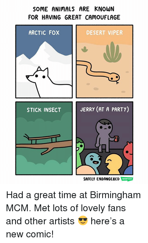 Animals, Memes, and Party: SOME ANIMALS ARE KNOWN  FOR HAVING GREAT CAMOUFLAGE  ARCTIC FOX  DESERT VIPER  STICK INSECT  JERRY (AT A PARTY)  SAFELY ENDANGERED WEBTOON Had a great time at Birmingham MCM. Met lots of lovely fans and other artists 😎 here's a new comic!