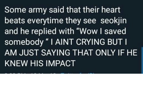 "Seokjin: Some army said that their heart  beats everytime they see seokjin  and he replied with ""Wow I saved  somebody ""I AINT CRYING BUT I  AM JUST SAYING THAT ONLY IF HE  KNEW HIS IMPACT"