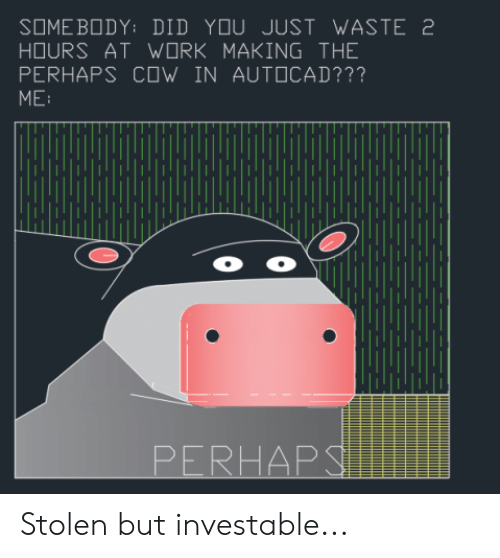 Work, AutoCAD, and Cow: SOME BODY: DID YOU JUST WASTE 2  HOURS AT WORK MAKING THE  PERHAPS COW IN AUTOCAD???  ME  o o  PERHAPS Stolen but investable...