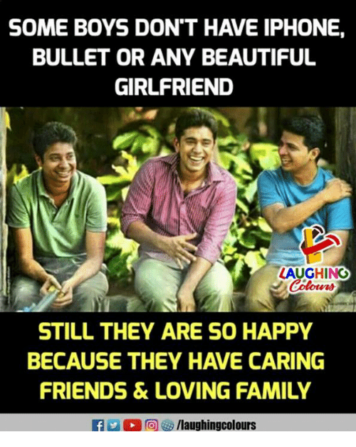 iphone: SOME BOYS DON'T HAVE IPHONE,  BULLET OR ANY BEAUTIFUL  GIRLFRIEND  AUGHING  STILL THEY ARE SO HAPPY  BECAUSE THEY HAVE CARING  FRIENDS &LOVING FAMILY  f/laughingcolours
