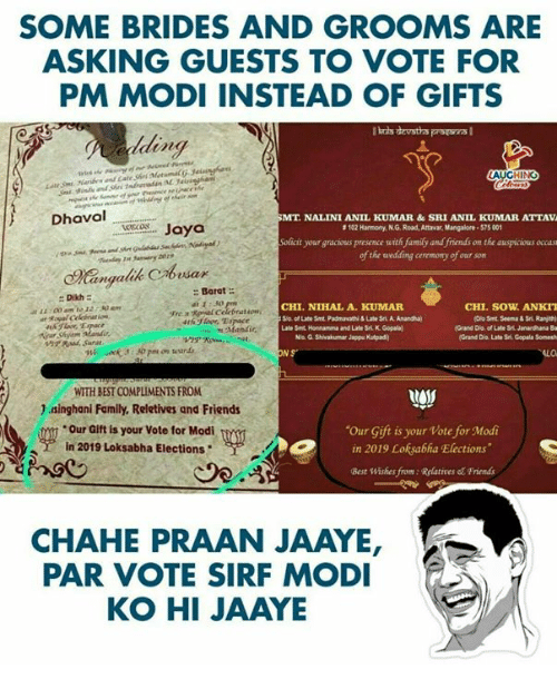 "Family, Friends, and Best: SOME BRIDES AND GROOMS ARE  ASKING GUESTS TO VOTE FOR  PM MODI INSTEAD OF GIFTS  ding  LA  Dhaval  MT. NALI  NI ANIL KUMAR &  SRI ANIL KUMAR ATTAVA  evecs Jaya  #I02 Harmony, N G. Road, Attrar, Mangalore . S75 001  Soficit your gracious presence with family and friends on the auspicious occass  ofthe wedding ceremony of our som  esax  Dikh  1E:00 am tJ2530 am  Barat  E: 30  yre.a RPal Celebration  CHI.NIHAL A. KUMAF  S/o. of Late Smt Padmavathi&Late Sri. A. Anandha)  ate St Honnanma and Late Sri. K. Gopala  CHI. SOW ANKIT  Grand Dlo of Late Sri. Janandhana Ba  Grand Dio. Late 3rt Gopala Somesh  Na G. Shivakumar Jappu Kutpad  hr Sunat  N S  ALO  WITH BEST COMPLIMENTS FROM  )aǐnghani Family, Reletives and Friends  Our Gift is your Vote for Modi  in 2019 Loksabha Elections  gy  Our Gift is your Vote for Modi  in 2019 Loksabha Elections""  Best Wishes from:Relatives & Friends  CHAHE PRAAN JAAYE  PAR VOTE SIRF MODI  KO HI JAAYE"