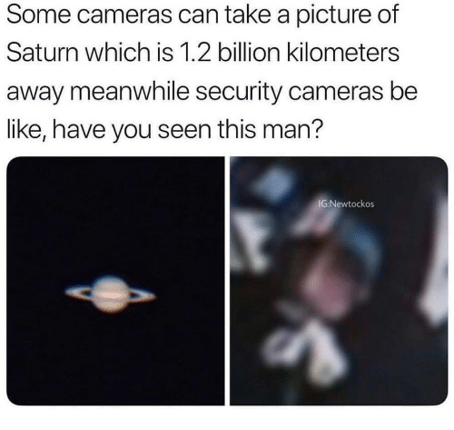 Be Like, Saturn, and A Picture: Some cameras can take a picture of  Saturn which is 1.2 billion kilometers  away meanwhile security cameras be  like, have you seen this man?  IG:Newtockos