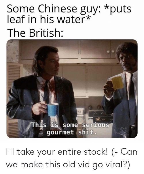 Shit, Chinese, and Water: Some Chinese guy: *puts  leaf in his water*  The British:  his s some serious  gourmet shit I'll take your entire stock! (- Can we make this old vid go viral?)