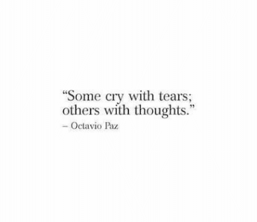 "Cry, Tears, and Octavio Paz: ""Some cry with tears;  others with thoughts.""  -Octavio Paz"