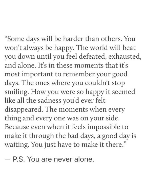 """Being Alone, Bad, and Good: """"Some davs will be harder than others, You  won't always be happy. The world will beat  you down until you feel defeated, exhausted,  and alone. It's in these moments that it's  most important to remember your good  davs. The ones where you couldn't stop  smiling. How you were so happy it seem  like all the sadness you'd ever felt  disappeared. The moments when every  thing and every one was on your side.  Because even when it feels impossible to  make it through the bad days, a good day is  waiting. You just have to make it there.""""  ed  35  P.S. You are never alone"""